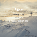 Live Out Every Day Eternal Perspective