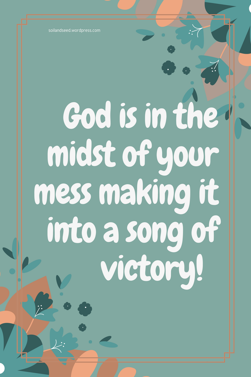 Your Mess will be a Song of Victory!